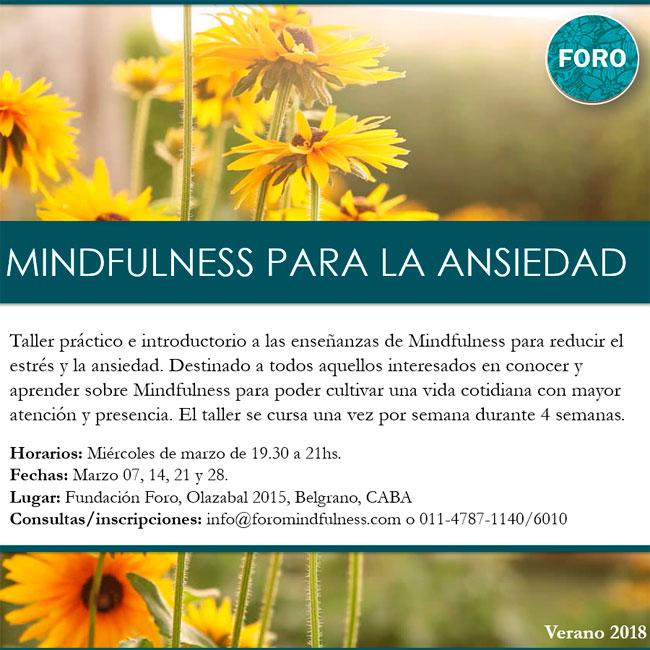 Mindfulness para la ansiedad. Taller práctico e introductorio a las enseñanzas de Mindfulness para reducir el estrés y la ansiedad. Destinado a todos aquellos interesados en conocer y aprender sobre Mindfulness para poder cultivar una vida cotidiana con mayor atención y presencia. El taller se cursa una vez por semana durante 4 semanas los miércoles de marzo de 19.30 a a 21 hs. en Fundación Foro. para más info podés escribir a info@foromindfulness.com. estamos en Olazabal 2015, Ciudad de Buenos Aires. Nuestro teléfono es el 011.4787.1400 y 6010. Visitá nuestra web que es www.foromindfulness.com